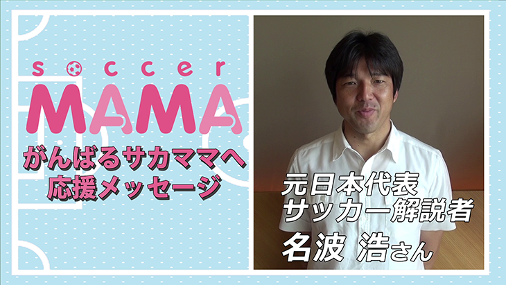 soccer MAMA「サッカー著名人からのメッセージ」元日本代表/サッカー解説者 名波浩さん
