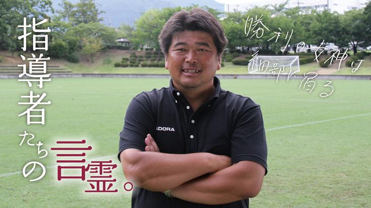 指導者の言霊。「仲村浩二 尚志高等学校サッカー部監督」