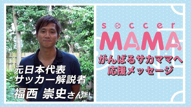soccer MAMA「サッカー著名人からのメッセージ」元日本代表/サッカー解説者 福西崇史さん