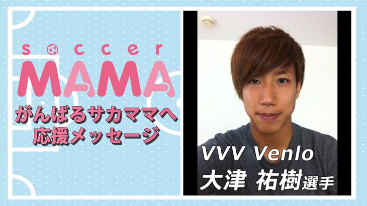 soccer MAMA「サッカー著名人からのメッセージ」VVV Venlo 大津祐樹選手