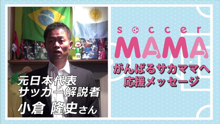 soccer MAMA「サッカー著名人からのメッセージ」元日本代表/サッカー解説者 小倉隆史さん