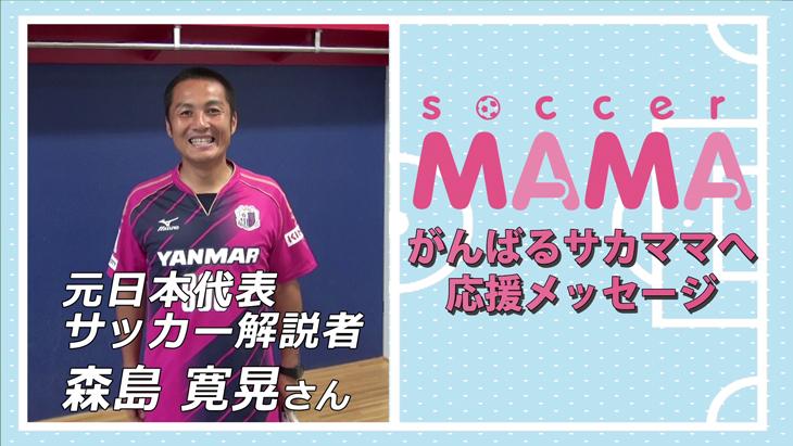 soccer MAMA「サッカー著名人からのメッセージ」元日本代表/セレッソ大阪アンバサダー 森島寛晃さん