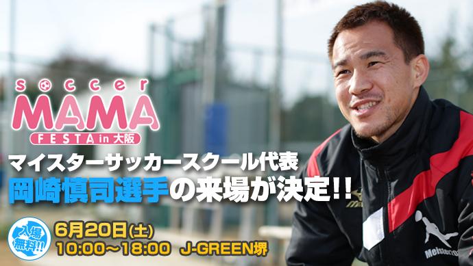 第4回サカママフェスタにマイスターサッカースクール代表 岡崎慎司選手の来場が決定!!