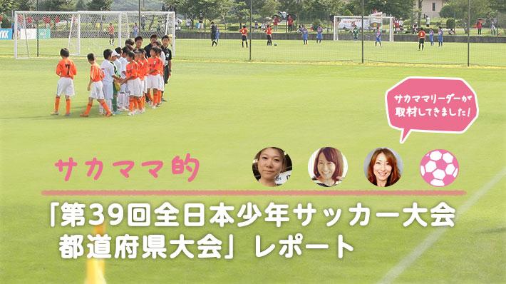 サカママ的「第39回全日本少年サッカー大会 都道府県大会」レポート
