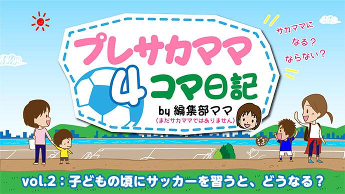 プレサカママ4コマ日記<br>vol.2「子どもの頃にサッカーを習うと、どうなる?」