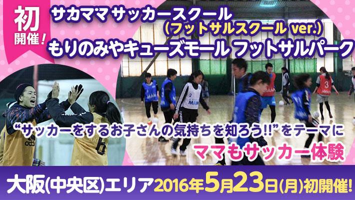 [5月23日]【大阪中央区】もりのみやキューズモール フットサルパークで「サカママサッカースクール(フットサルver.) 」開催