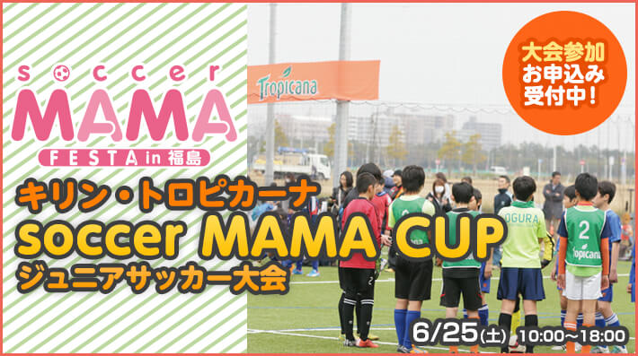 6月25日(土)「キリン・トロピカーナsoccer MAMA CUP 福島」開催!!