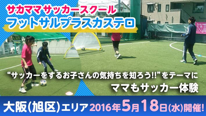 [5月18日]【大阪(旭区)】フットサルプラスカステロで「サカママサッカースクール」開催