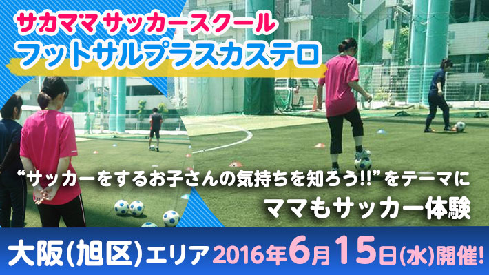 [6月15日]【大阪(旭区)】フットサルプラスカステロで「サカママサッカースクール」開催