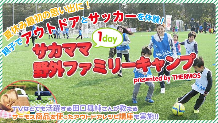 7月28日開催!!<br>サカママ1Day 野外ファミリーキャンプ