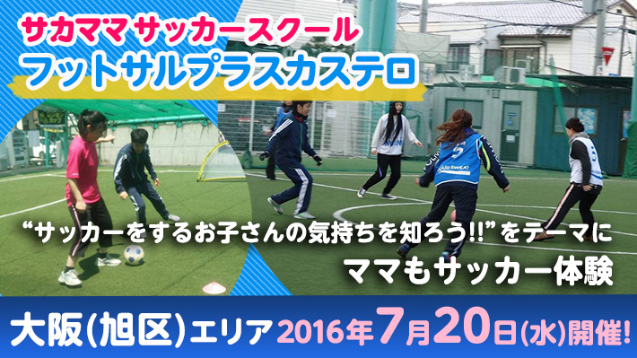 [7月20日]【大阪(旭区)】フットサルプラスカステロで「サカママサッカースクール」開催