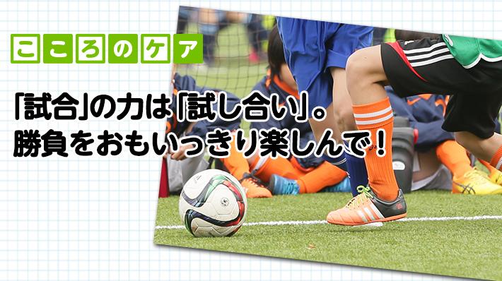 「試合」は力の「試し合い」。勝負をおもいっきり楽しんで!
