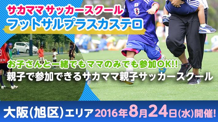 夏休み特別企画!![8月24日]【大阪(旭区)】フットサルプラスカステロで「サカママサッカースクール」開催