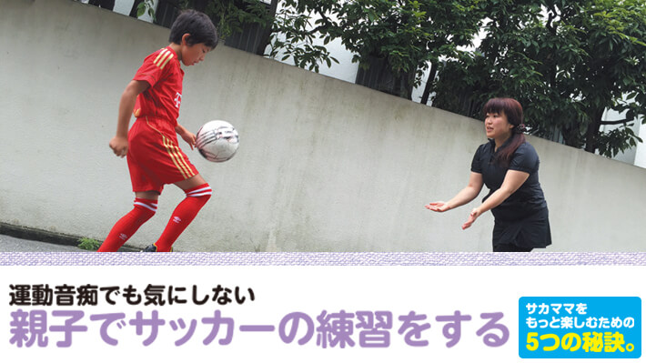 サカママをもっと楽しむための5つの秘訣⑤運動音痴でも気にしない!親子でサッカーの練習をする