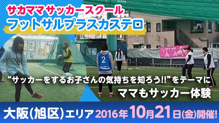 [10月21日]【大阪(旭区)】フットサルプラスカステロで「サカママサッカースクール」開催