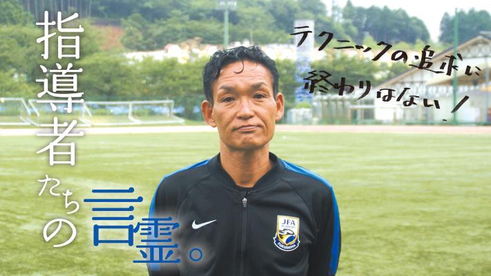 指導者の言霊。 「中田康人 JFA アカデミー福島 チーフコーチ」
