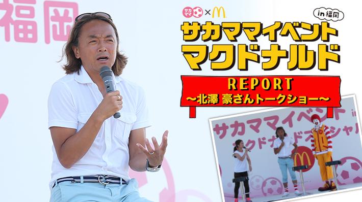 サカママイベント in 福岡 マクドナルドスペシャル レポート~北澤豪さんトークショー~