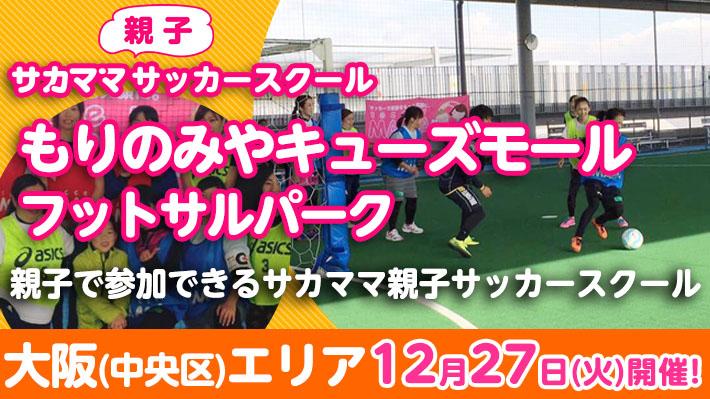 [12月27日]【大阪中央区】もりのみやキューズモール フットサルパークで「サカママ親子サッカースクール」開催