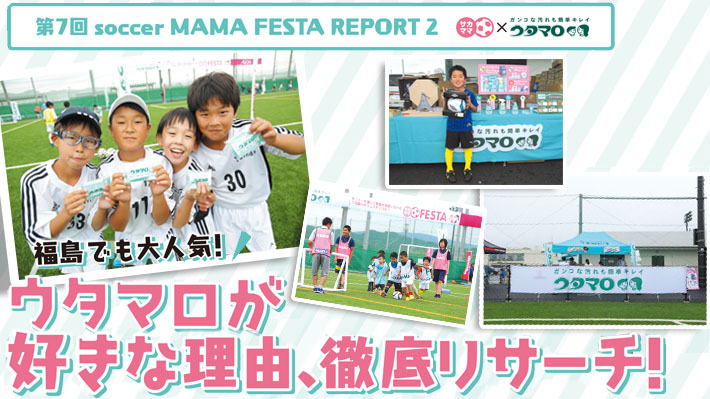 第7回soccer MAMA REPORT2 福島でも大人気!ウタマロが好きな理由、徹底リサーチ!