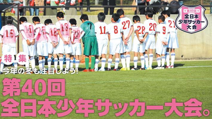 今年の冬も注目しよう!第40回全日本少年サッカー大会。