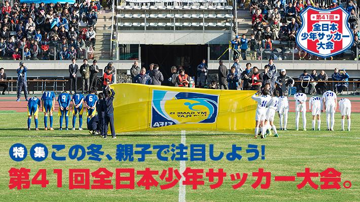 この冬、親子で注目しよう!第41回全日本少年サッカー大会。