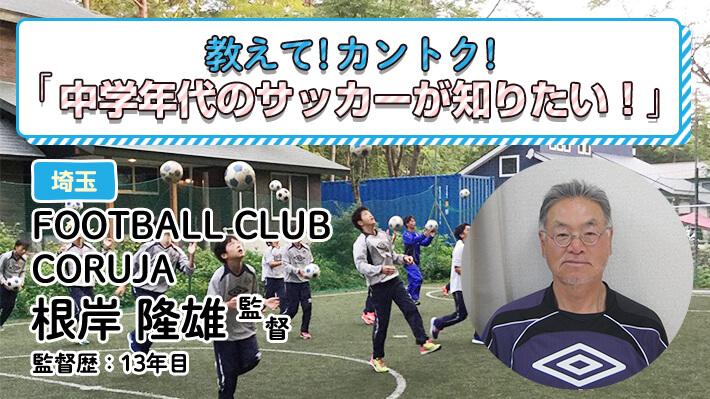 教えて!カントク!FOOTBALL CLUB CORUJA(埼玉県)根岸隆雄監督