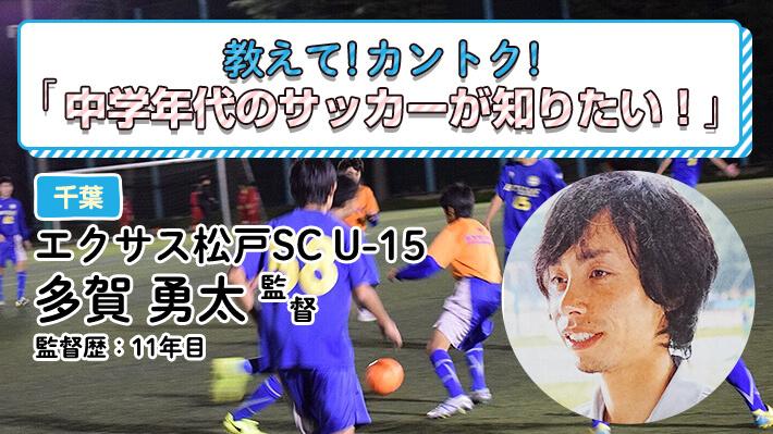 教えて!カントク!エクサス松戸SC U-15(千葉県)多賀勇太監督