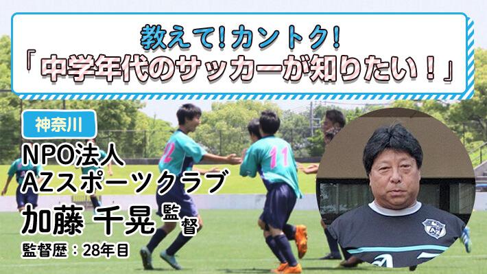 教えて!カントク!NPO法人 AZスポーツクラブ(神奈川県)加藤千晃監督